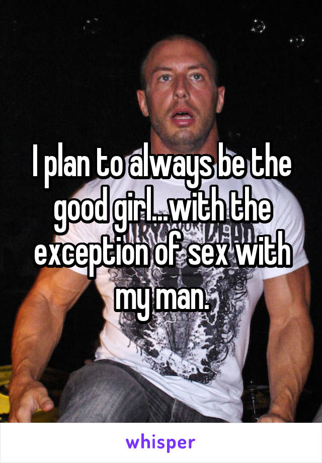 I plan to always be the good girl...with the exception of sex with my man.