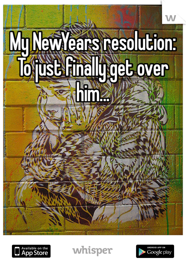 My NewYears resolution:  To just finally get over him...