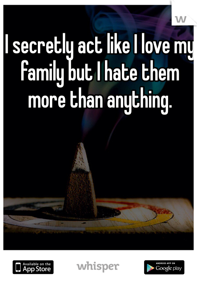 I secretly act like I love my family but I hate them more than anything.