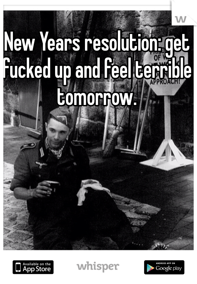 New Years resolution: get fucked up and feel terrible tomorrow.