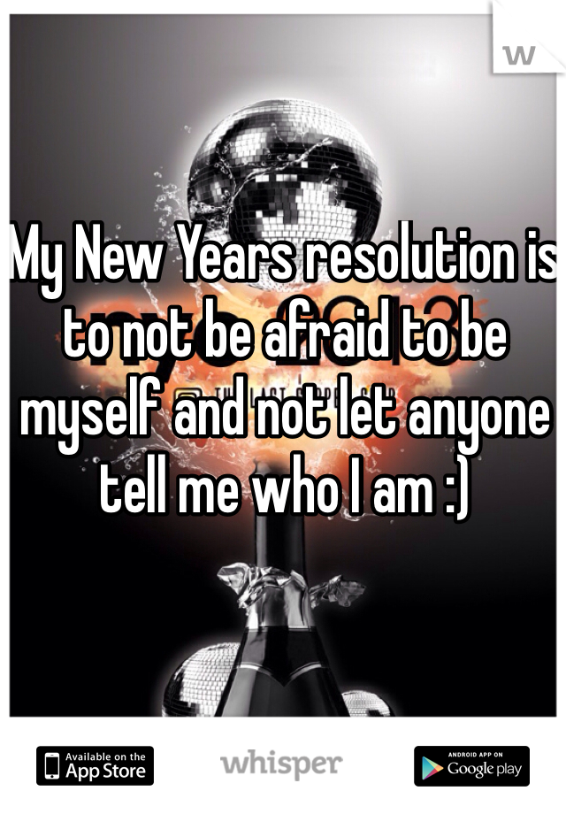 My New Years resolution is to not be afraid to be myself and not let anyone tell me who I am :)