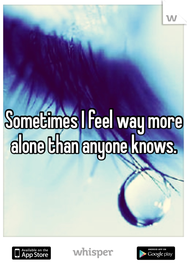 Sometimes I feel way more alone than anyone knows.