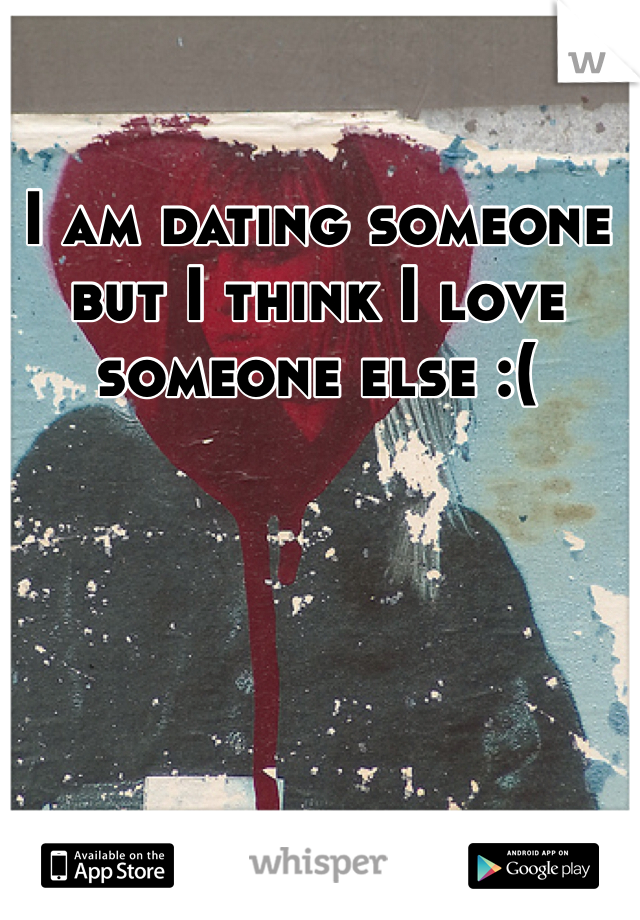 I am dating someone but I think I love someone else :(