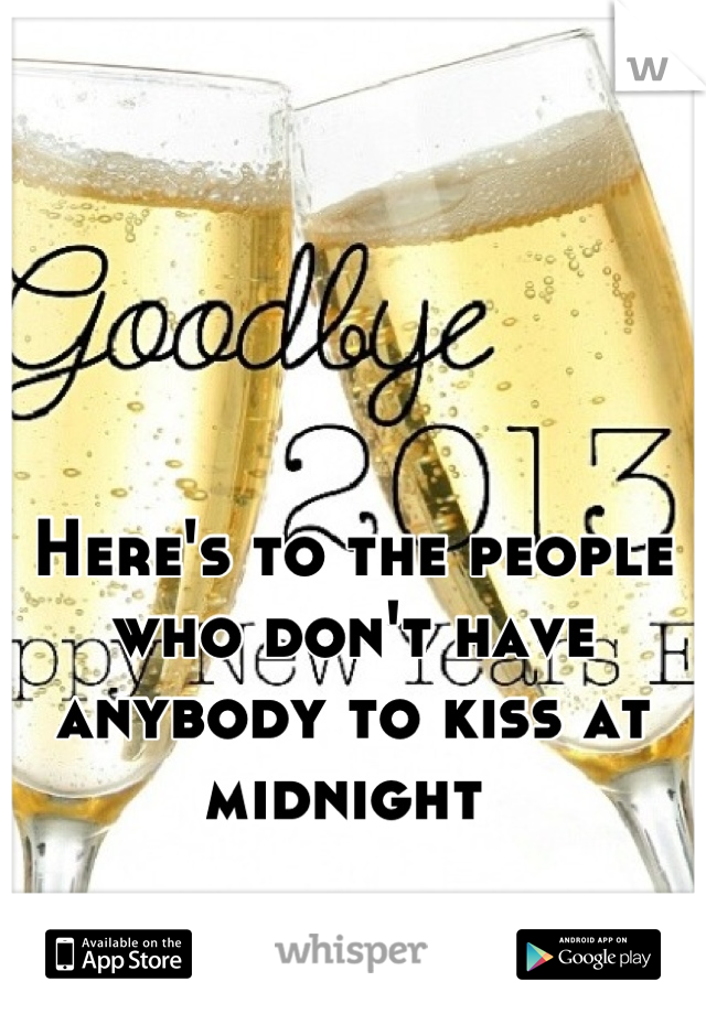 Here's to the people who don't have anybody to kiss at midnight