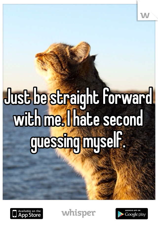 Just be straight forward with me. I hate second guessing myself.