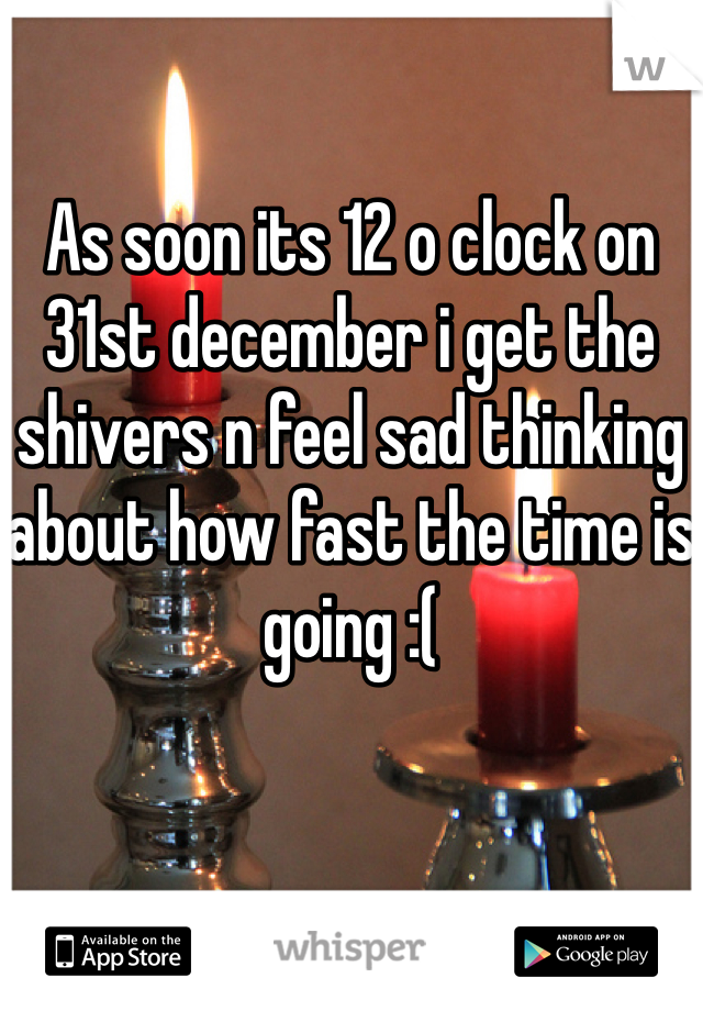As soon its 12 o clock on 31st december i get the shivers n feel sad thinking about how fast the time is going :(