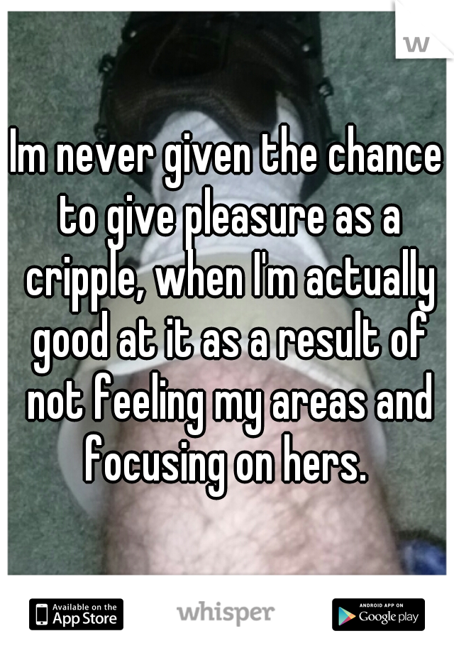 Im never given the chance to give pleasure as a cripple, when I'm actually good at it as a result of not feeling my areas and focusing on hers.