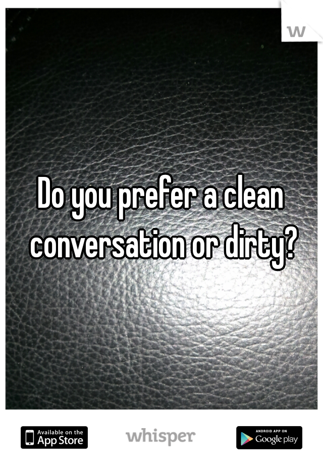Do you prefer a clean conversation or dirty?