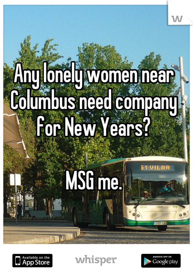 Any lonely women near Columbus need company for New Years?  MSG me.