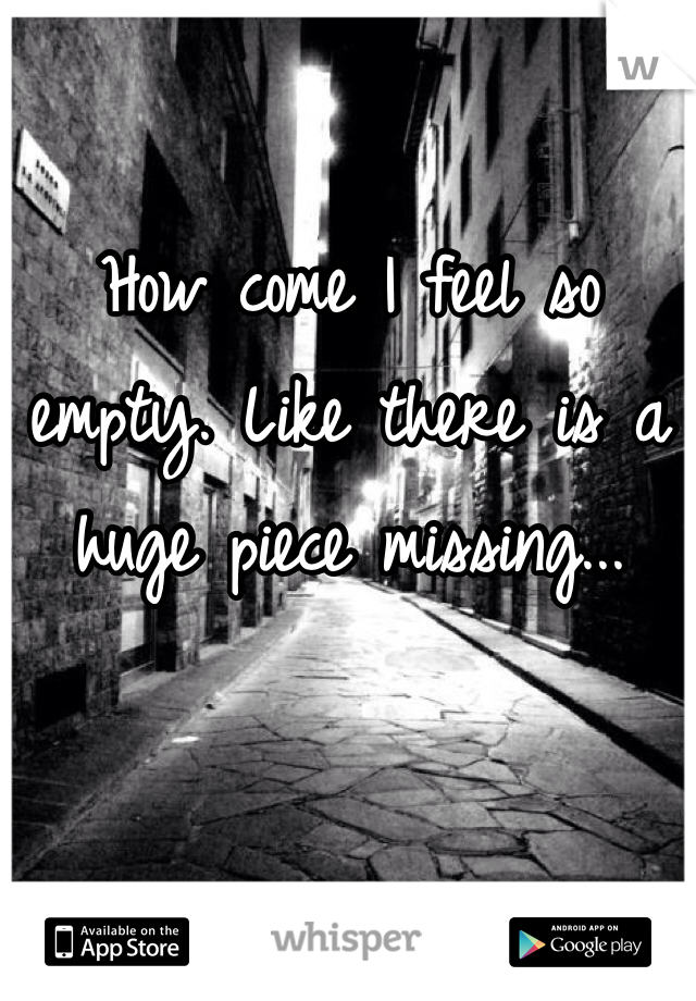 How come I feel so empty. Like there is a huge piece missing...