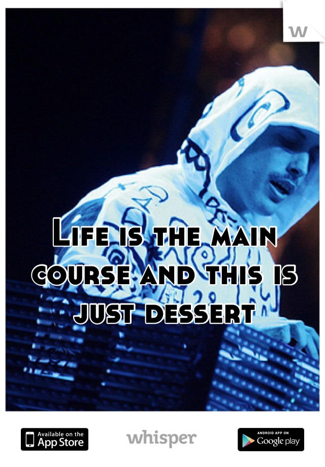 Life is the main course and this is just dessert
