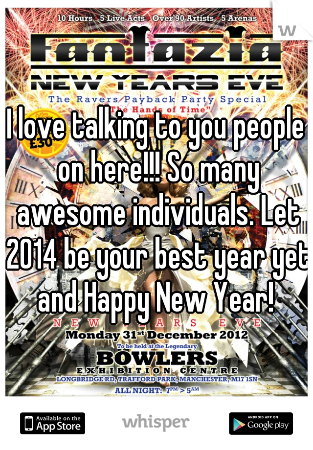 I love talking to you people on here!!! So many awesome individuals. Let 2014 be your best year yet and Happy New Year!