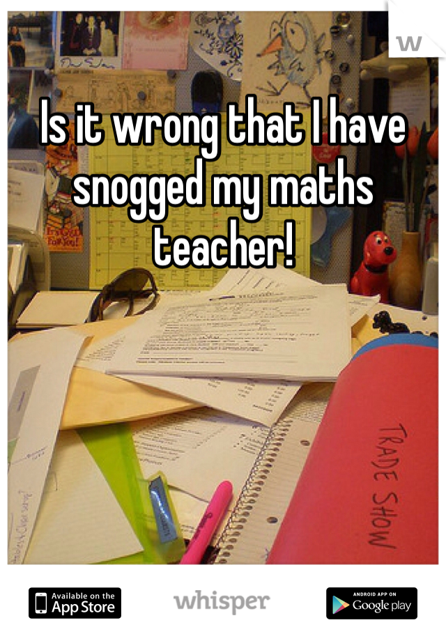 Is it wrong that I have snogged my maths teacher!