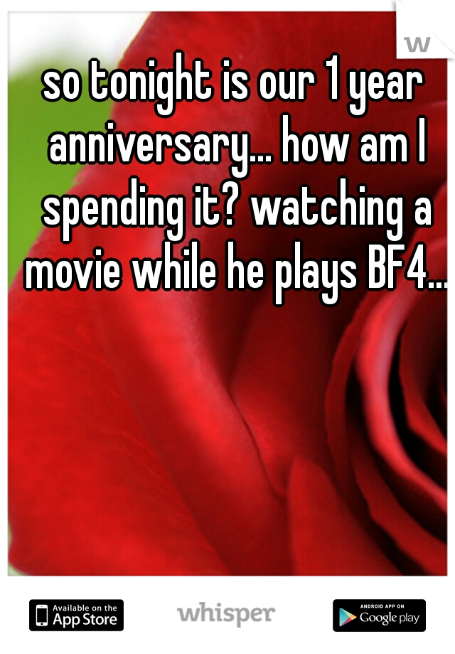 so tonight is our 1 year anniversary... how am I spending it? watching a movie while he plays BF4...