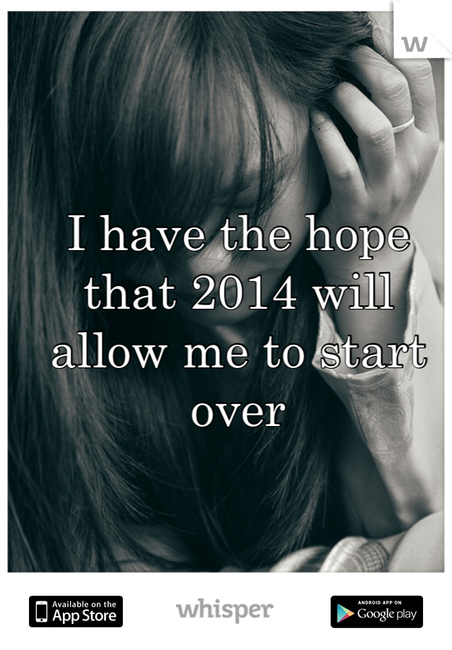 I have the hope that 2014 will allow me to start over