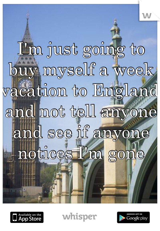 I'm just going to buy myself a week vacation to England and not tell anyone and see if anyone notices I'm gone