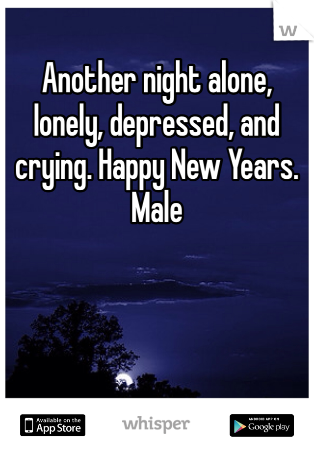 Another night alone, lonely, depressed, and crying. Happy New Years. Male