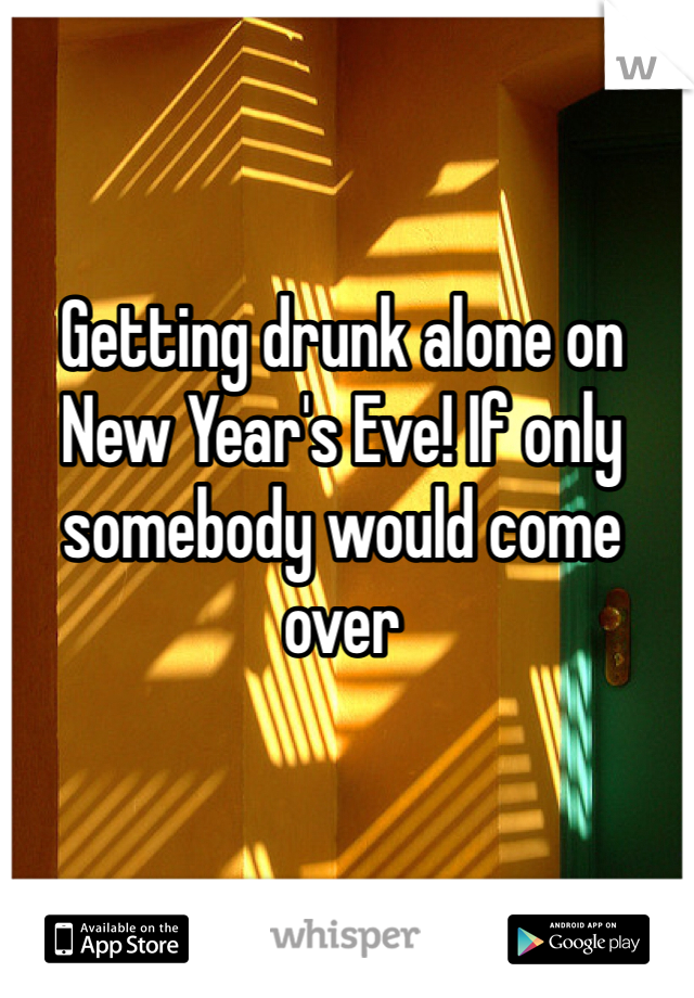 Getting drunk alone on New Year's Eve! If only somebody would come over