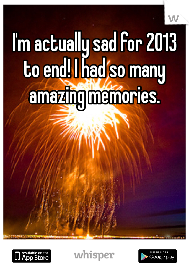 I'm actually sad for 2013 to end! I had so many amazing memories.