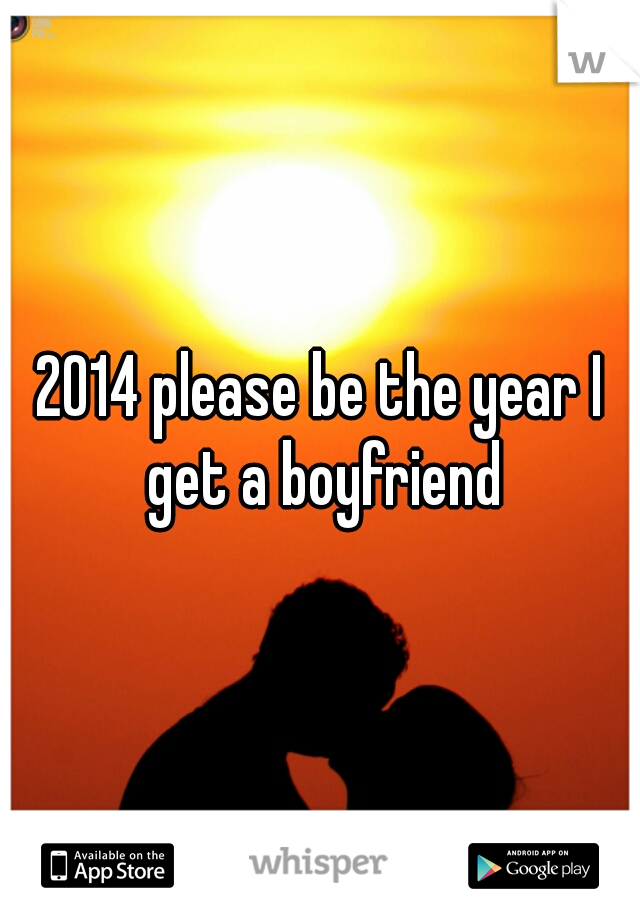 2014 please be the year I get a boyfriend