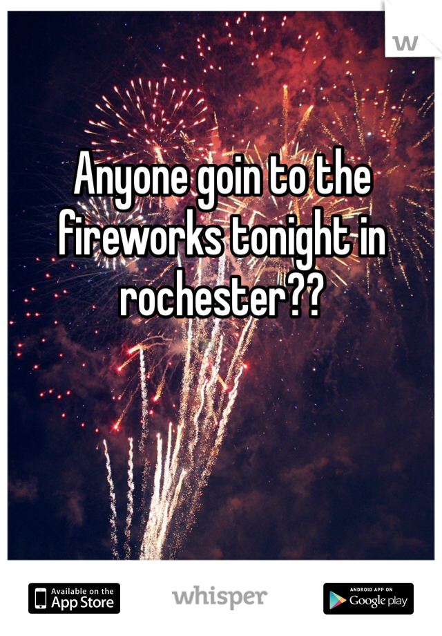 Anyone goin to the fireworks tonight in rochester??