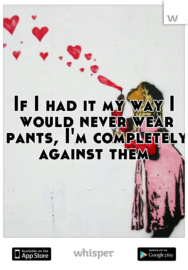 If I had it my way I would never wear pants, I'm completely against them