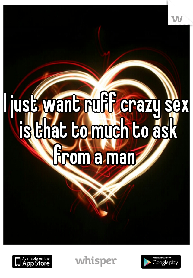 I just want ruff crazy sex is that to much to ask from a man