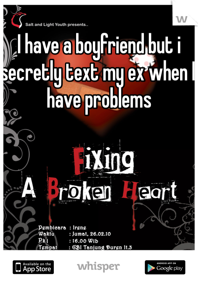 I have a boyfriend but i secretly text my ex when I have problems