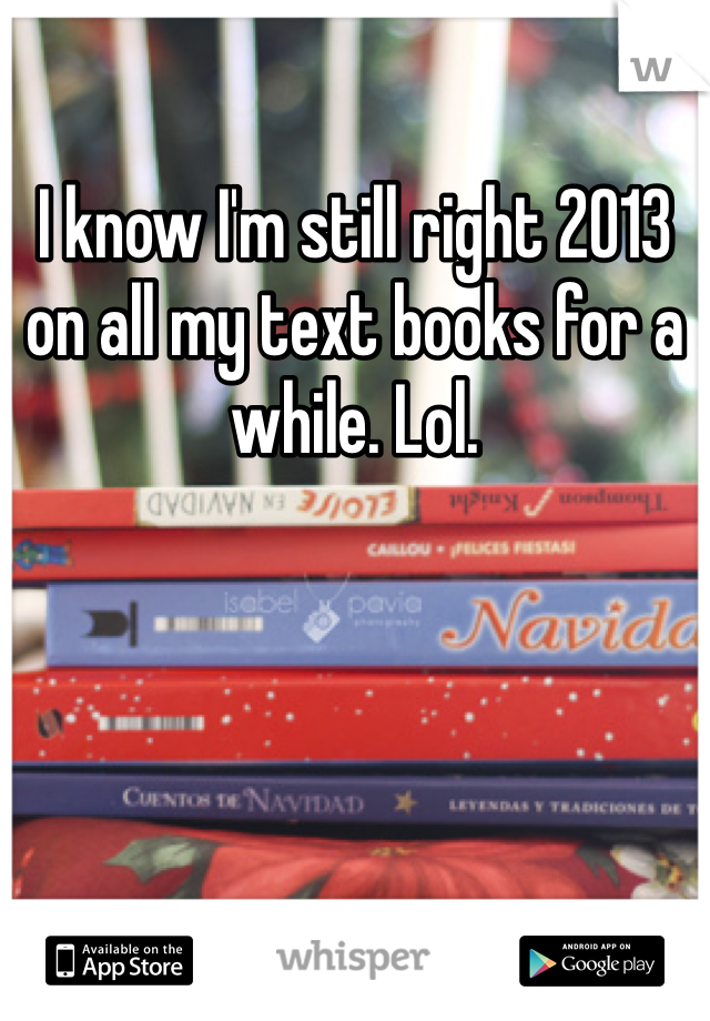 I know I'm still right 2013 on all my text books for a while. Lol.