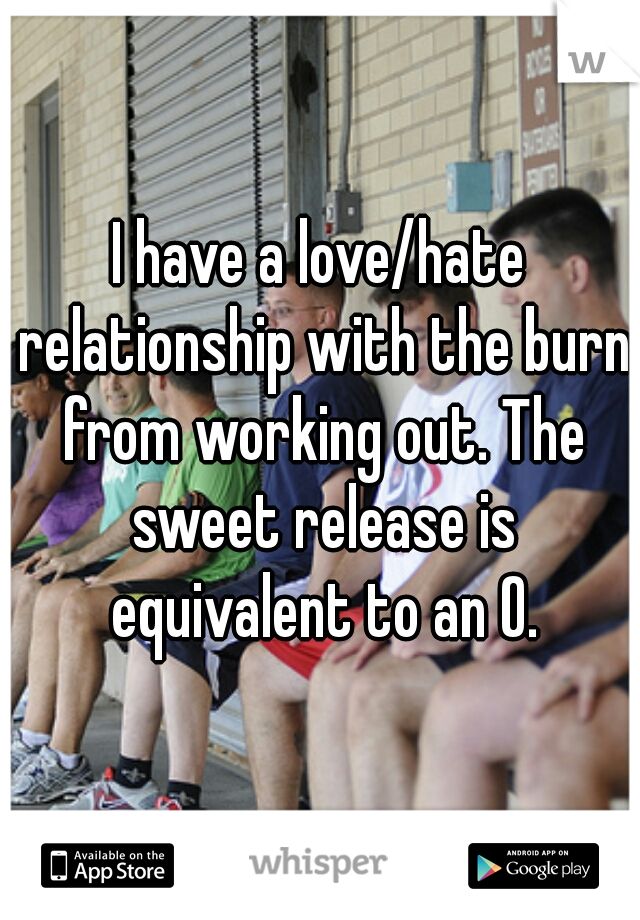 I have a love/hate relationship with the burn from working out. The sweet release is equivalent to an O.
