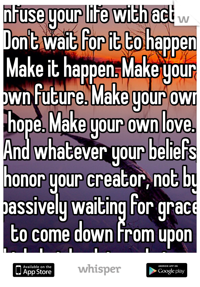 Infuse your life with action. Don't wait for it to happen. Make it happen. Make your own future. Make your own hope. Make your own love. And whatever your beliefs, honor your creator, not by passively waiting for grace to come down from upon high, but by doing what you can to make grace happen... yourself, right now, right down here on Earth.