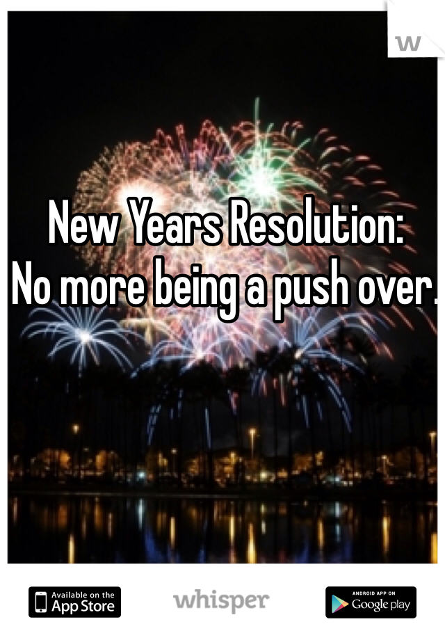 New Years Resolution:  No more being a push over.