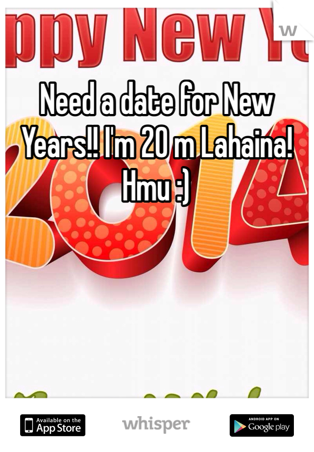 Need a date for New Years!! I'm 20 m Lahaina! Hmu :)