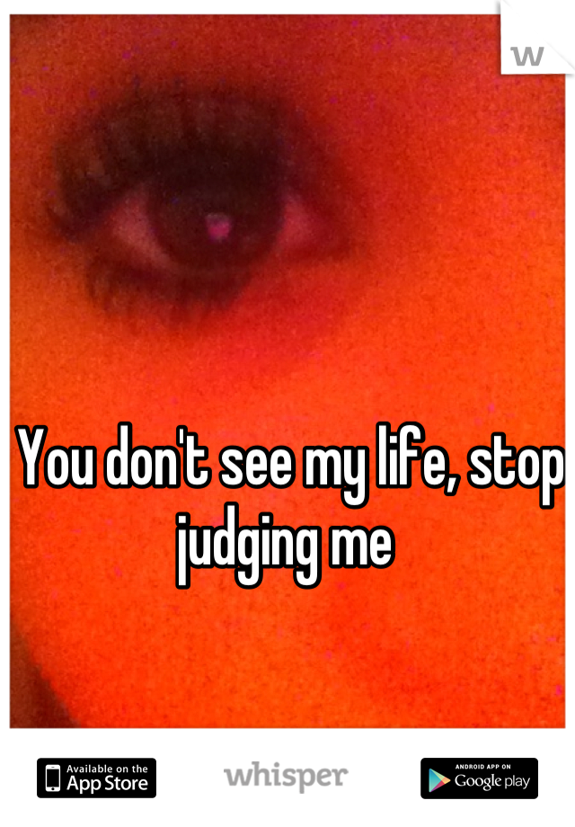 You don't see my life, stop judging me