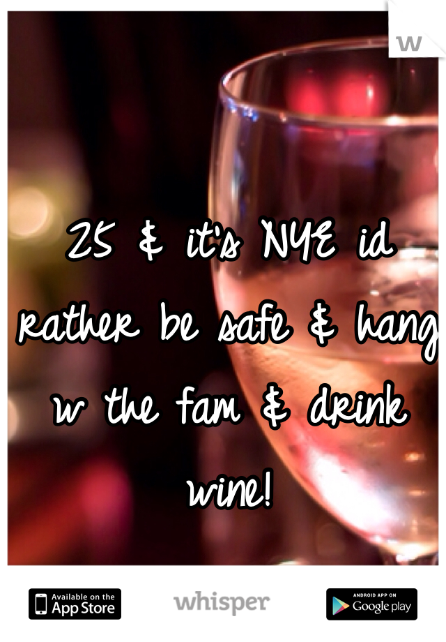 25 & it's NYE id rather be safe & hang w the fam & drink wine!