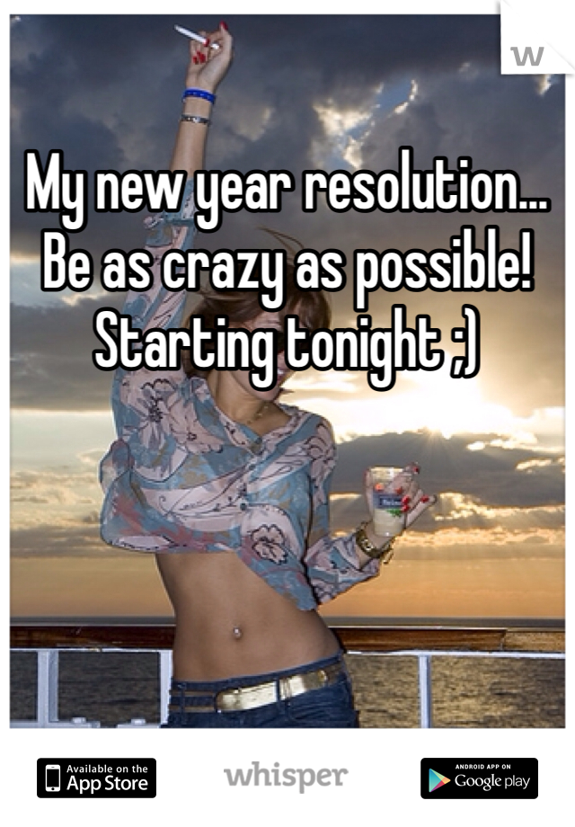 My new year resolution... Be as crazy as possible! Starting tonight ;)