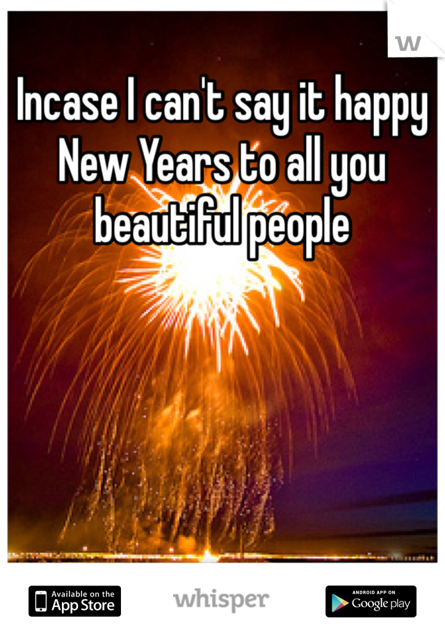 Incase I can't say it happy New Years to all you beautiful people