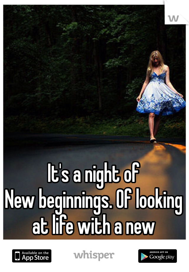 It's a night of New beginnings. Of looking at life with a new perspective.