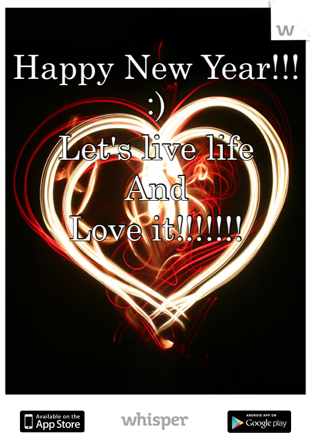 Happy New Year!!!  :)  Let's live life  And Love it!!!!!!!
