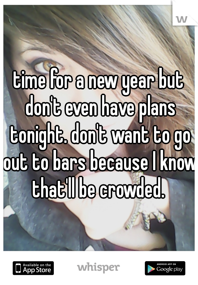 time for a new year but don't even have plans tonight. don't want to go out to bars because I know that'll be crowded.