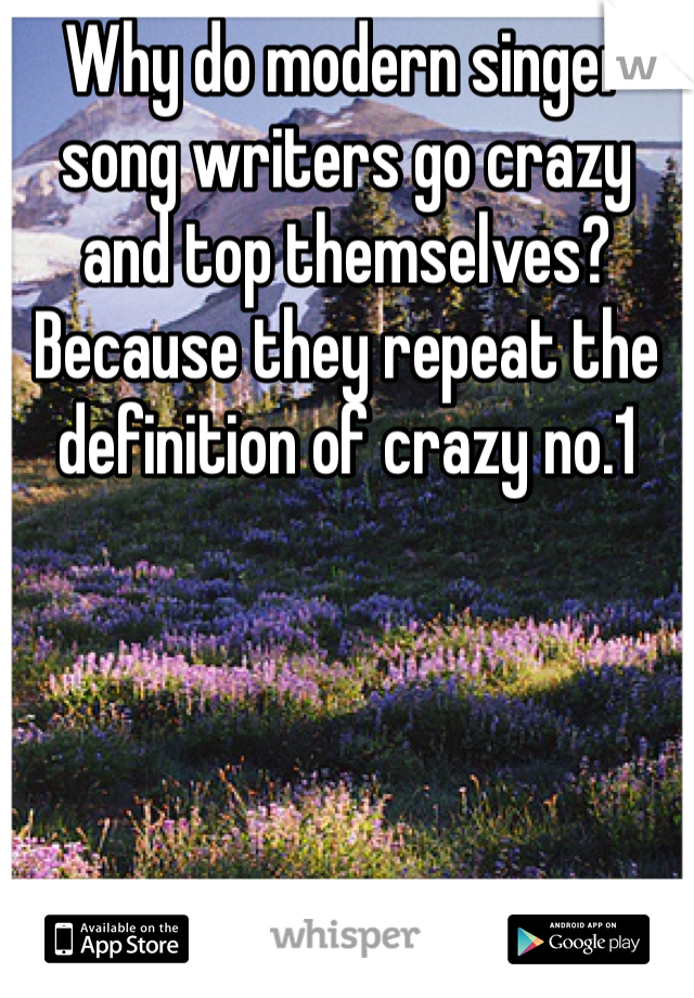 Why do modern singer song writers go crazy and top themselves? Because they repeat the definition of crazy no.1
