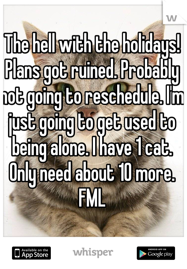 The hell with the holidays! Plans got ruined. Probably not going to reschedule. I'm just going to get used to being alone. I have 1 cat. Only need about 10 more. FML
