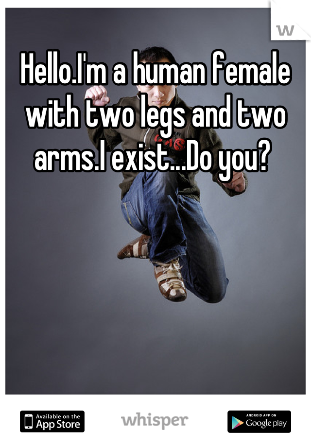 Hello.I'm a human female with two legs and two arms.I exist...Do you?