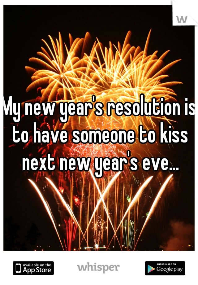 My new year's resolution is to have someone to kiss next new year's eve...