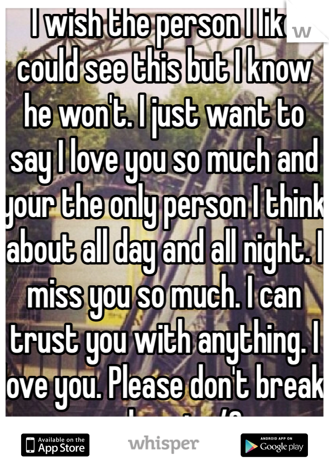 I wish the person I like could see this but I know he won't. I just want to say I love you so much and your the only person I think about all day and all night. I miss you so much. I can trust you with anything. I love you. Please don't break my heart</3