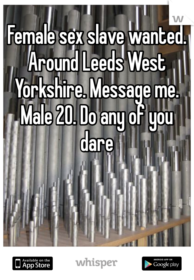 Female sex slave wanted. Around Leeds West Yorkshire. Message me. Male 20. Do any of you dare