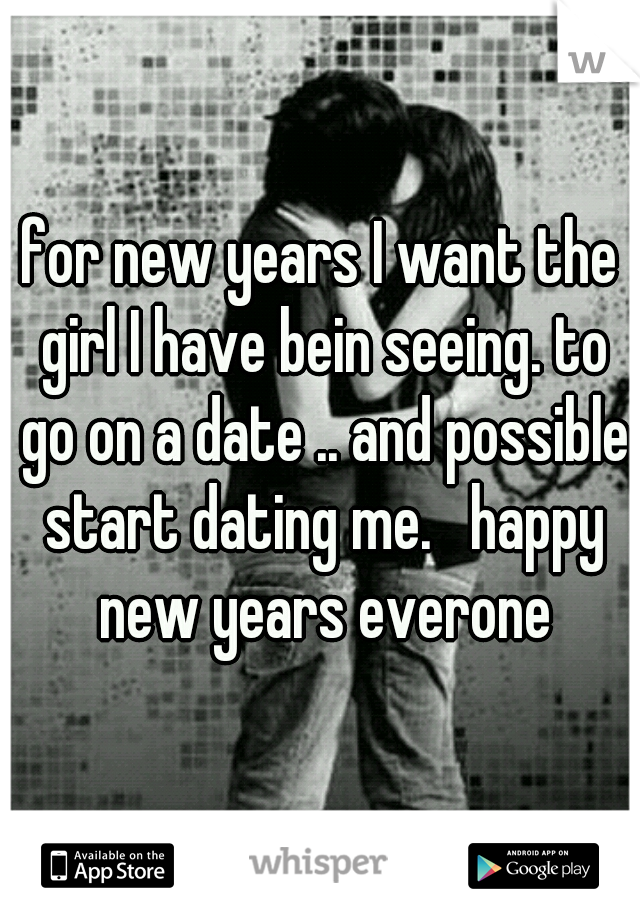 for new years I want the girl I have bein seeing. to go on a date .. and possible start dating me.   happy new years everone