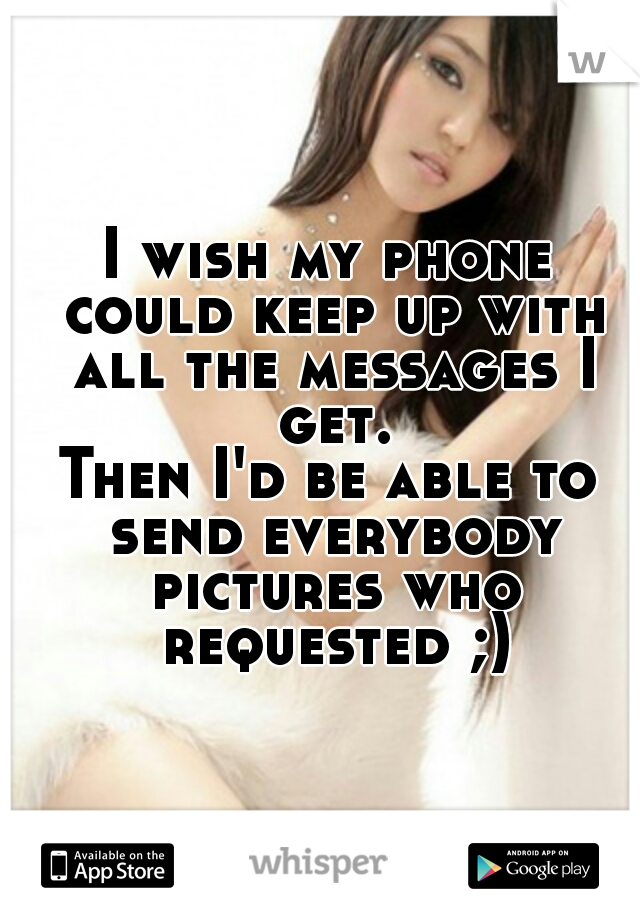 I wish my phone could keep up with all the messages I get. Then I'd be able to send everybody pictures who requested ;)