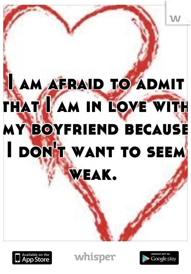 I am afraid to admit that I am in love with my boyfriend because I don't want to seem weak.