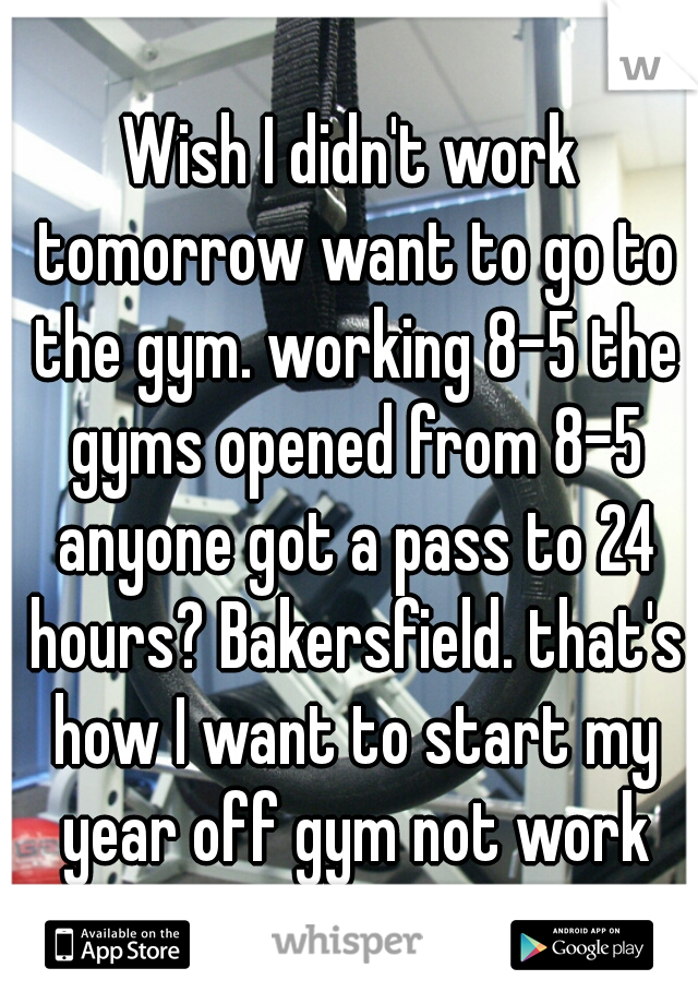Wish I didn't work tomorrow want to go to the gym. working 8-5 the gyms opened from 8-5 anyone got a pass to 24 hours? Bakersfield. that's how I want to start my year off gym not work